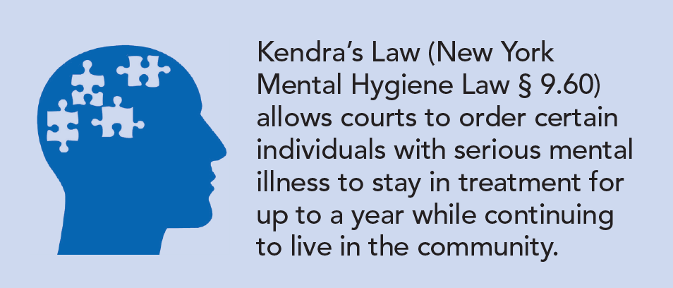 Kendra's Law (New York Mental Hygiene Law § 9.60) allows courts to order certain individuals with serious mental illness to stay in treatment for up to a year while continuing to live in the community.